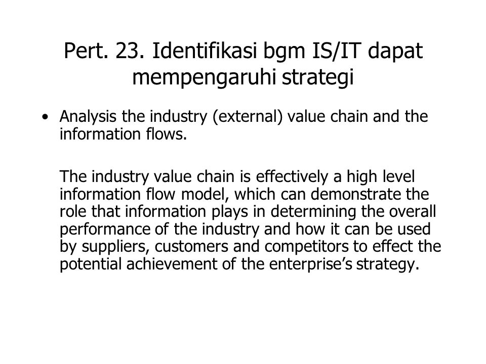 Pert. 23. Identifikasi bgm IS/IT dapat mempengaruhi strategi Analysis the industry (external) value chain and the information flows. The industry valu