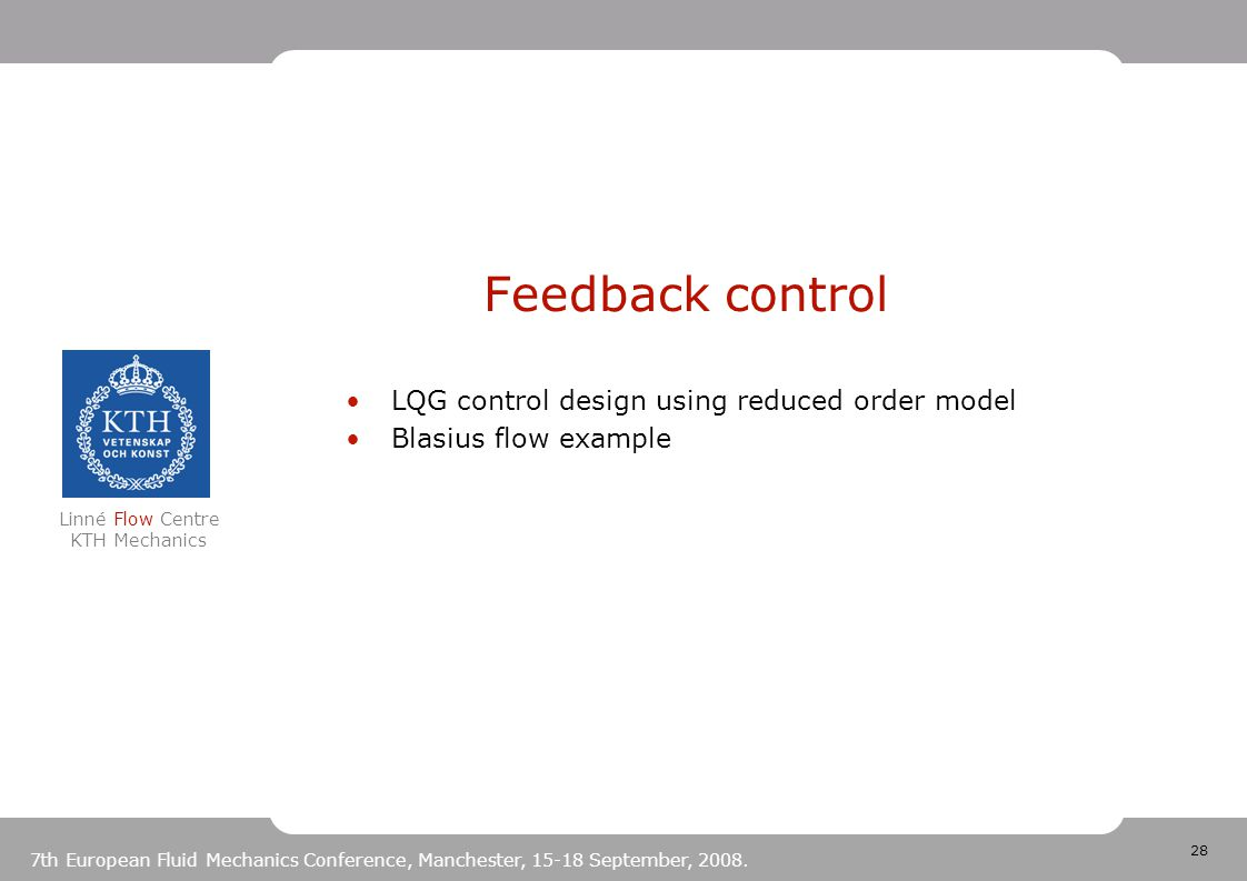 28 Linné Flow Centre KTH Mechanics 7th European Fluid Mechanics Conference, Manchester, 15-18 September, 2008. Feedback control LQG control design usi