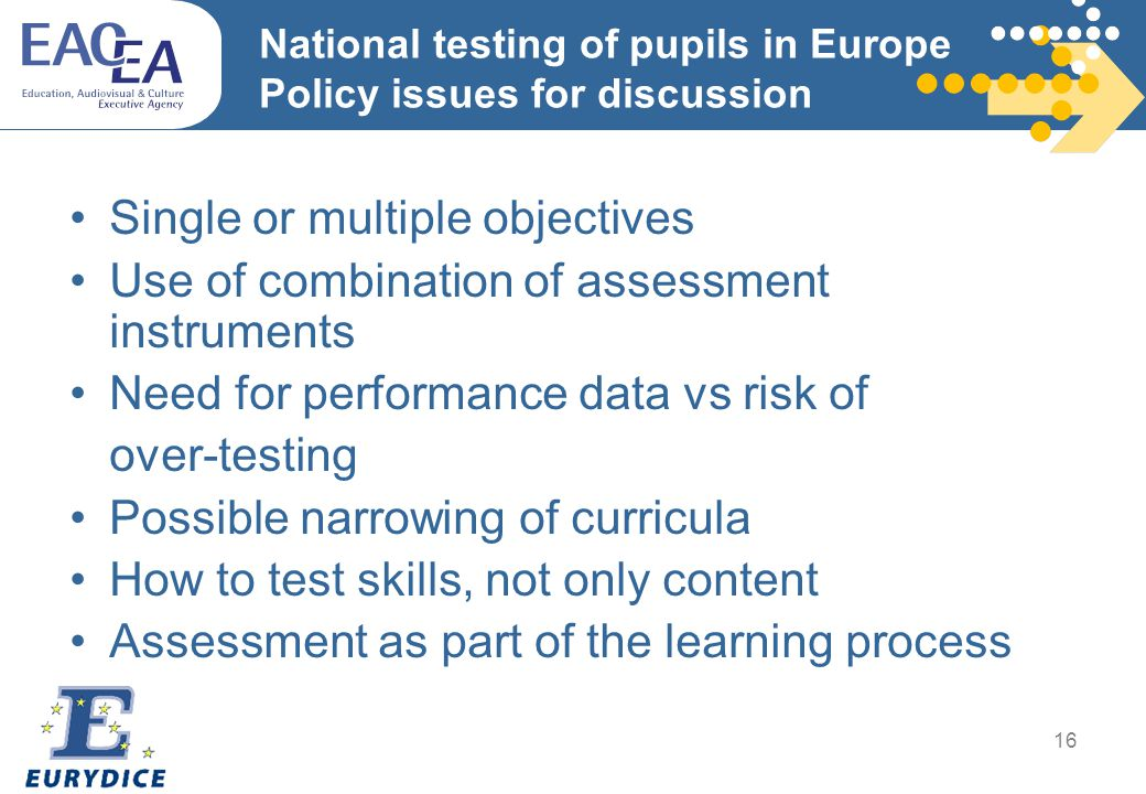 16 National testing of pupils in Europe Policy issues for discussion Single or multiple objectives Use of combination of assessment instruments Need for performance data vs risk of over-testing Possible narrowing of curricula How to test skills, not only content Assessment as part of the learning process