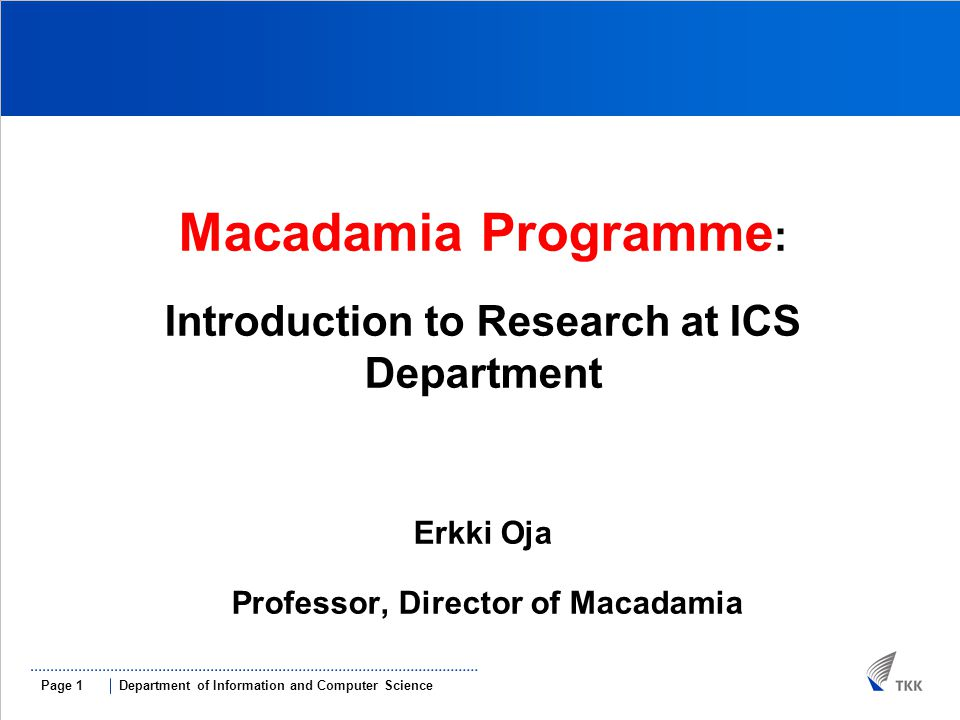 Department of Information and Computer SciencePage 1 MMACADAMIAMMa Macadamia Programme : Introduction to Research at ICS Department Erkki Oja Professor, Director of Macadamia