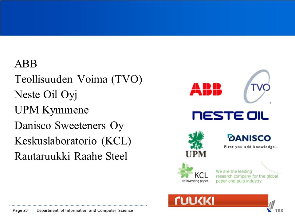 Department of Information and Computer SciencePage 23 ABB Teollisuuden Voima (TVO)‏ Neste Oil Oyj UPM Kymmene Danisco Sweeteners Oy Keskuslaboratorio (KCL)‏ Rautaruukki Raahe Steel