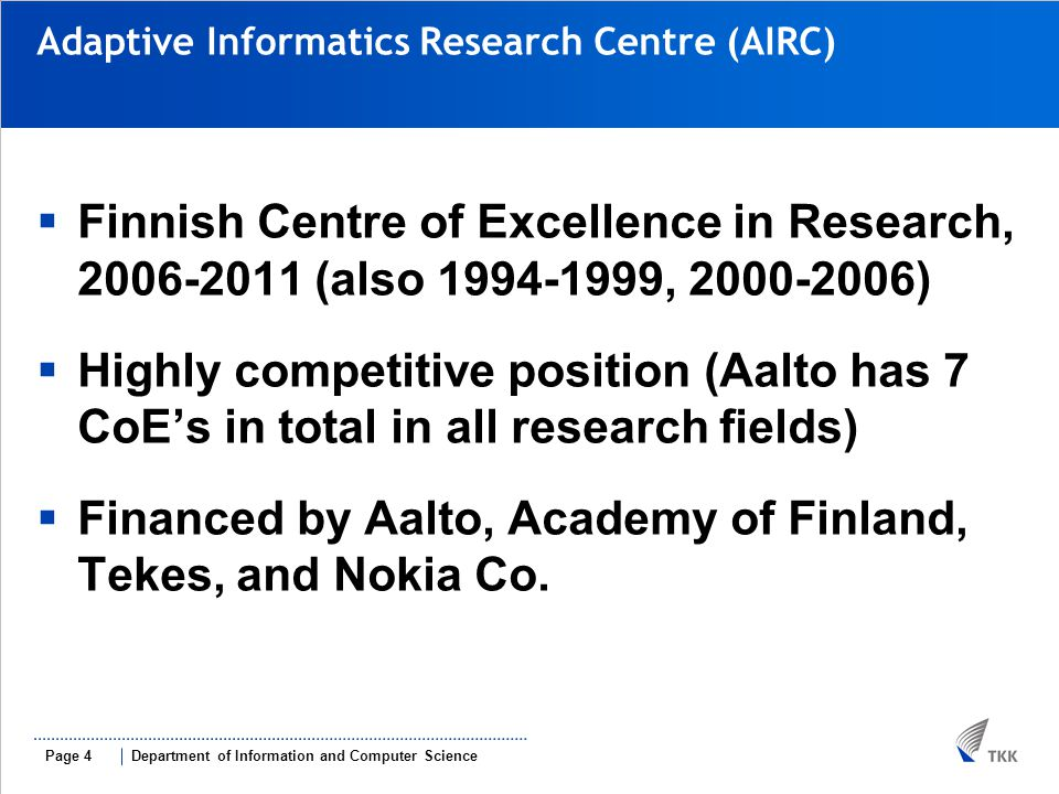 Department of Information and Computer SciencePage 4 Adaptive Informatics Research Centre (AIRC) ‏  Finnish Centre of Excellence in Research, 2006-2011 (also 1994-1999, 2000-2006)‏  Highly competitive position (Aalto has 7 CoE's in total in all research fields)‏  Financed by Aalto, Academy of Finland, Tekes, and Nokia Co.