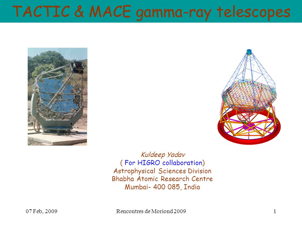07 Feb, 2009Rencontres de Moriond 20091 TACTIC & MACE gamma-ray telescopes Kuldeep Yadav ( For HIGRO collaboration) Astrophysical Sciences Division Bhabha Atomic Research Centre Mumbai- 400 085, India