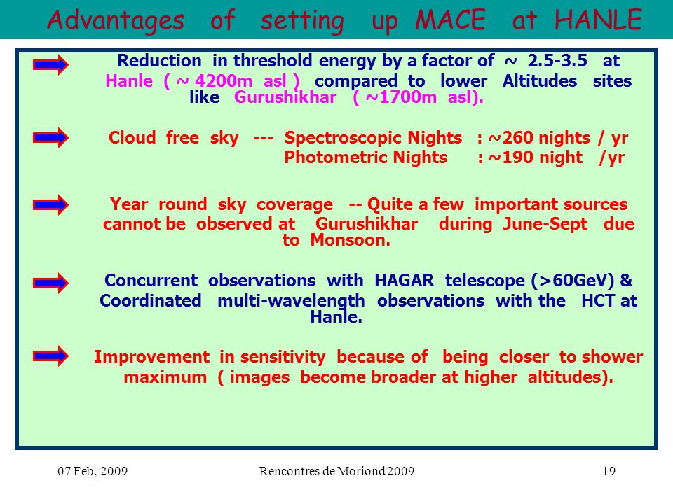 07 Feb, 2009Rencontres de Moriond 200919 Advantages of setting up MACE at HANLE Reduction in threshold energy by a factor of ~ 2.5-3.5 at Hanle ( ~ 4200m asl ) compared to lower Altitudes sites like Gurushikhar ( ~1700m asl).