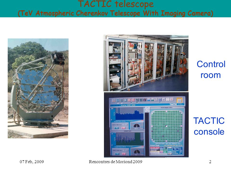 07 Feb, 2009Rencontres de Moriond 20092 TACTIC telescope (TeV Atmospheric Cherenkov Telescope With Imaging Camera) Control room TACTIC console