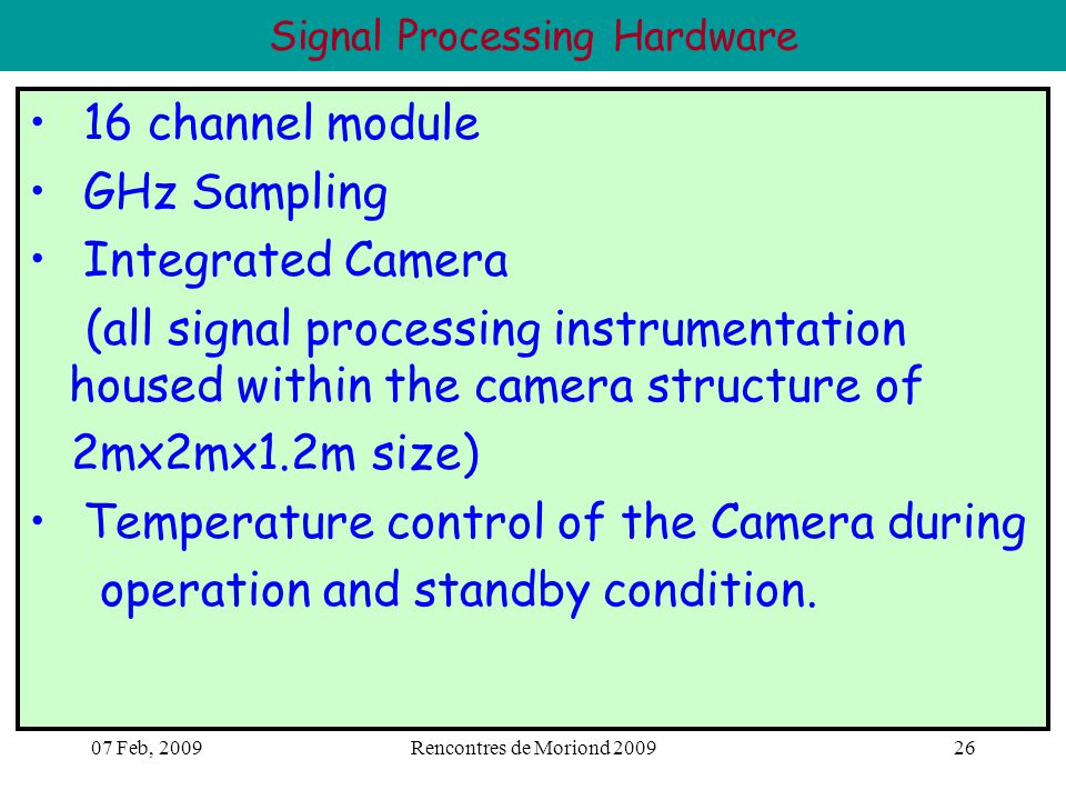 07 Feb, 2009Rencontres de Moriond 200926 Signal Processing Hardware 16 channel module GHz Sampling Integrated Camera (all signal processing instrumentation housed within the camera structure of 2mx2mx1.2m size) Temperature control of the Camera during operation and standby condition.