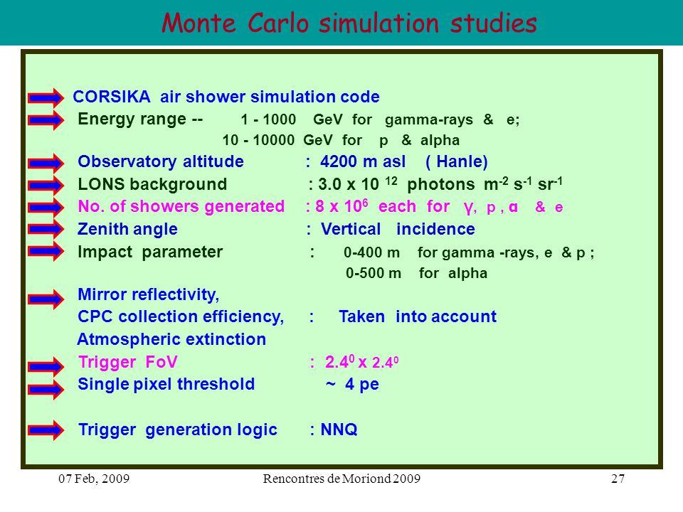 07 Feb, 2009Rencontres de Moriond 200927 Monte Carlo simulation studies CORSIKA air shower simulation code Energy range -- 1 - 1000 GeV for gamma-rays & e; 10 - 10000 GeV for p & alpha Observatory altitude : 4200 m asl ( Hanle) LONS background : 3.0 x 10 12 photons m -2 s -1 sr -1 No.