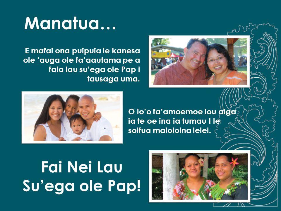 Manatua… E mafai ona puipuia le kanesa ole 'auga ole fa'aautama pe a faia lau su'ega ole Pap i tausaga uma. O lo'o fa'amoemoe lou aiga ia te oe ina ia