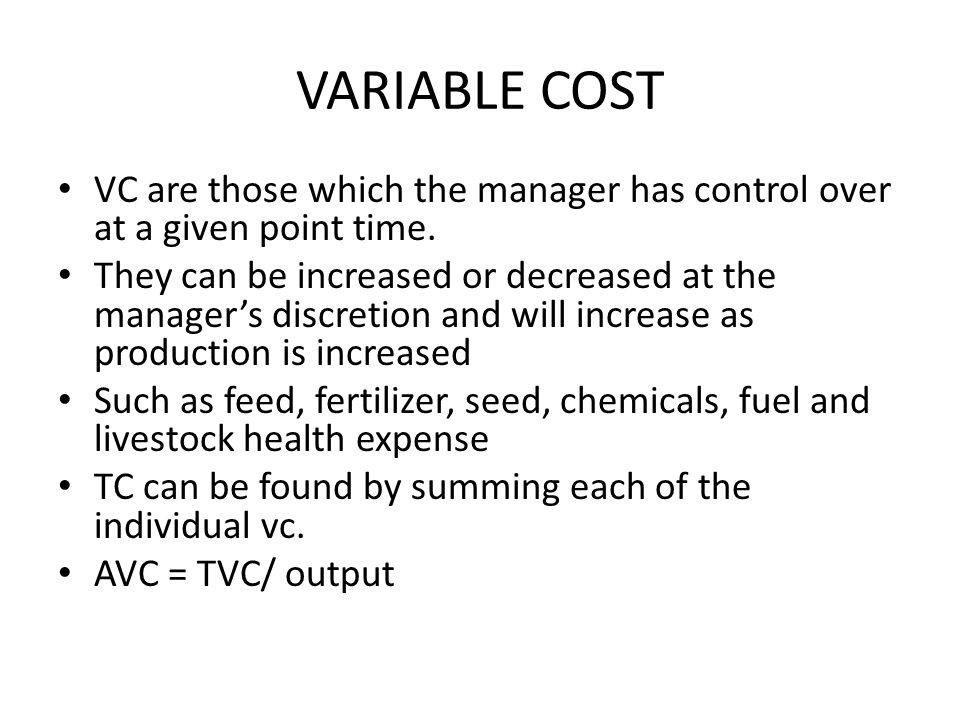 VARIABLE COST VC are those which the manager has control over at a given point time. They can be increased or decreased at the manager's discretion an