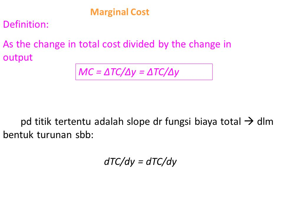 Marginal Cost Definition: As the change in total cost divided by the change in output MC = ∆TC/∆y = ∆TC/∆y MC pd titik tertentu adalah slope dr fungsi