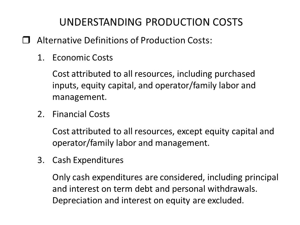 UNDERSTANDING PRODUCTION COSTS 1.Economic Costs Cost attributed to all resources, including purchased inputs, equity capital, and operator/family labo