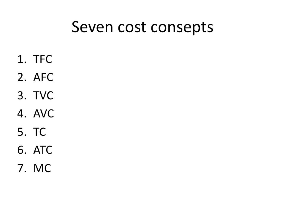 Seven cost consepts 1.TFC 2.AFC 3.TVC 4.AVC 5.TC 6.ATC 7.MC