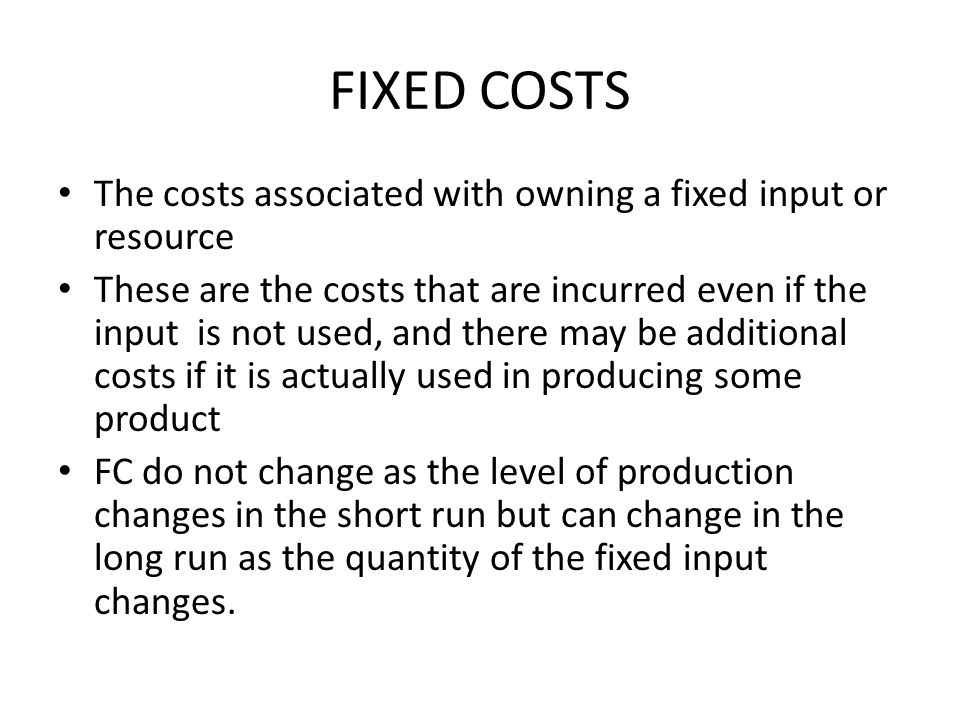 FIXED COSTS The costs associated with owning a fixed input or resource These are the costs that are incurred even if the input is not used, and there may be additional costs if it is actually used in producing some product FC do not change as the level of production changes in the short run but can change in the long run as the quantity of the fixed input changes.