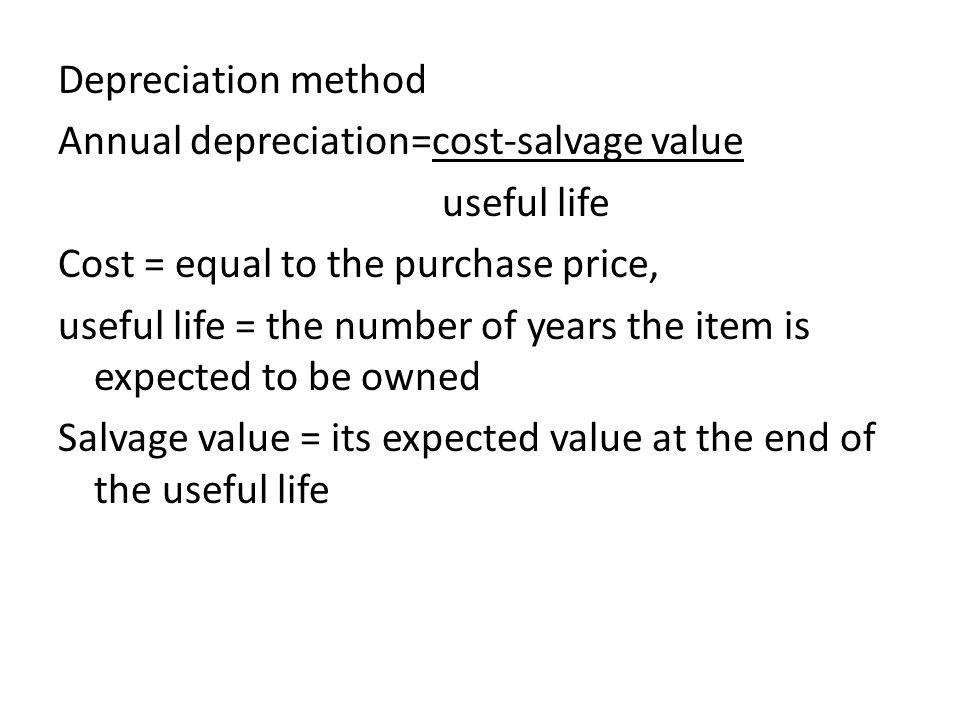 Depreciation method Annual depreciation=cost-salvage value useful life Cost = equal to the purchase price, useful life = the number of years the item is expected to be owned Salvage value = its expected value at the end of the useful life