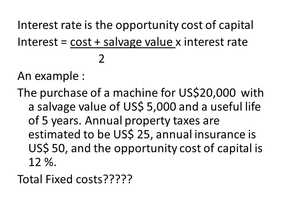 Interest rate is the opportunity cost of capital Interest = cost + salvage value x interest rate 2 An example : The purchase of a machine for US$20,00