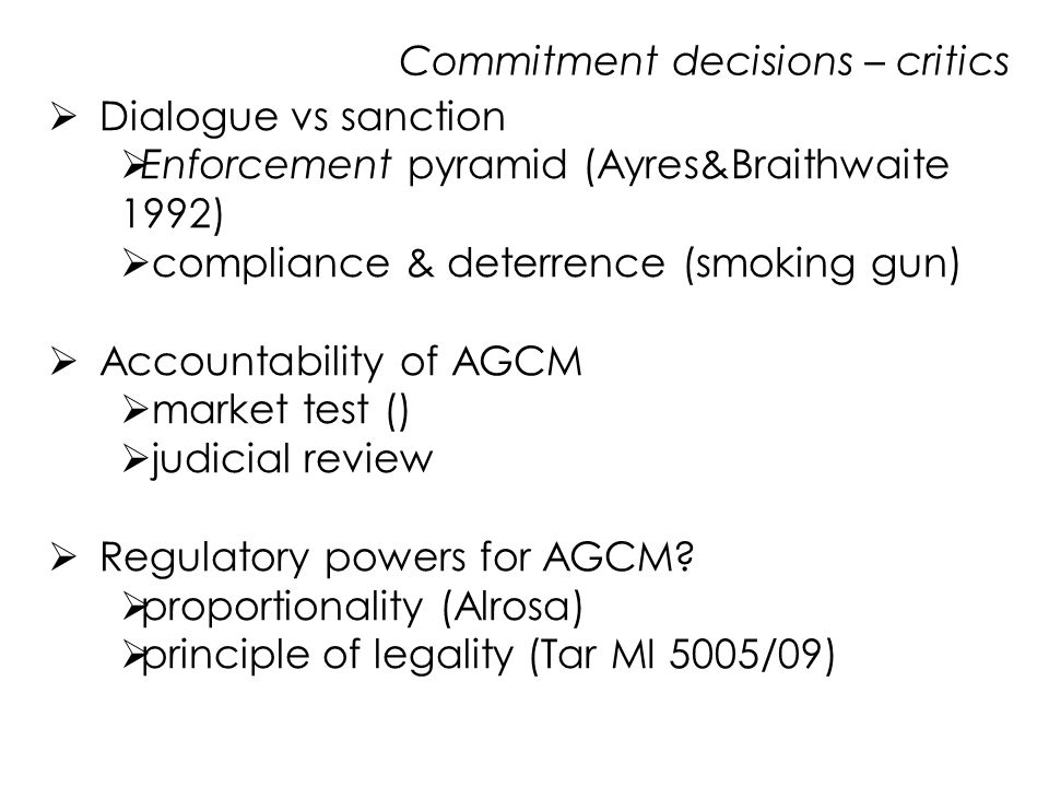 Commitment decisions – critics  Dialogue vs sanction  Enforcement pyramid (Ayres&Braithwaite 1992)  compliance & deterrence (smoking gun)  Accountability of AGCM  market test ()  judicial review  Regulatory powers for AGCM.