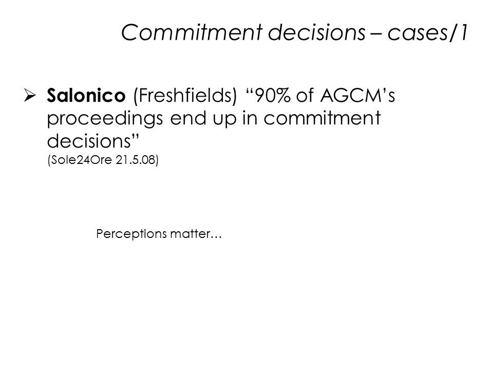 Commitment decisions – cases/1  Salonico (Freshfields) 90% of AGCM's proceedings end up in commitment decisions (Sole24Ore 21.5.08) Perceptions matter…