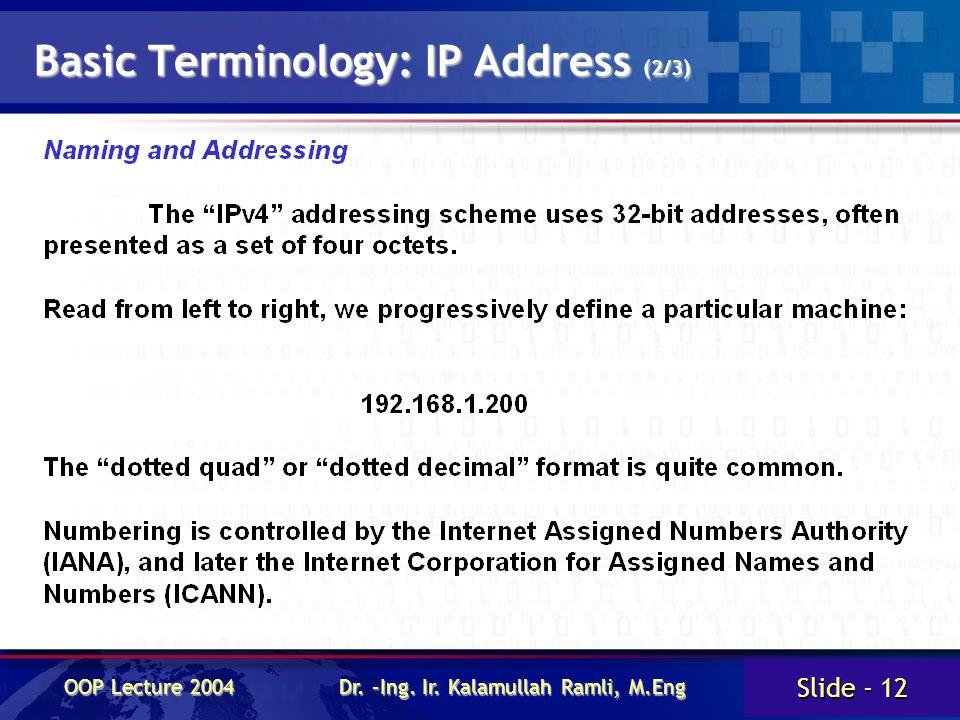 Slide - 12 OOP Lecture 2004 Dr. –Ing. Ir. Kalamullah Ramli, M.Eng Basic Terminology: IP Address (2/3)