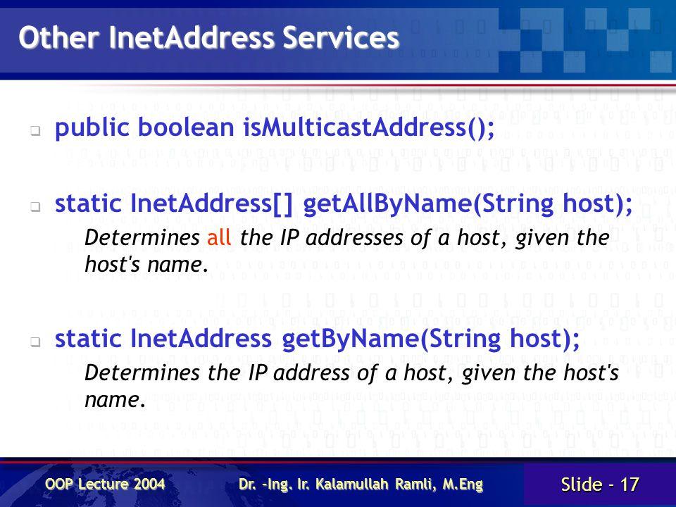 Slide - 17 OOP Lecture 2004 Dr. –Ing. Ir. Kalamullah Ramli, M.Eng Other InetAddress Services   public boolean isMulticastAddress();   static InetA