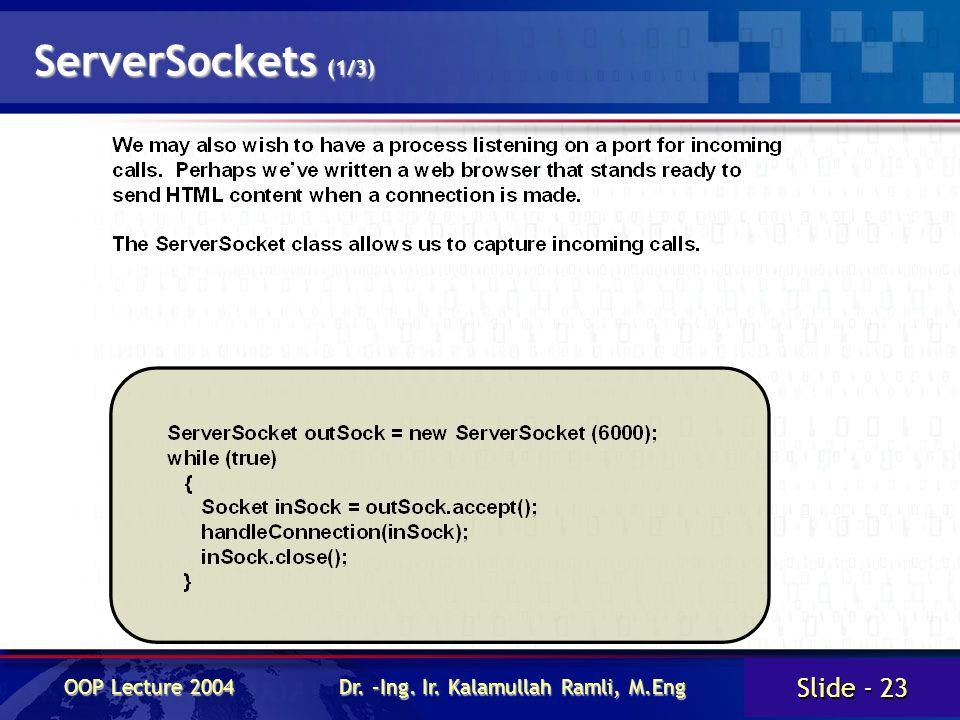 Slide - 23 OOP Lecture 2004 Dr. –Ing. Ir. Kalamullah Ramli, M.Eng ServerSockets (1/3)