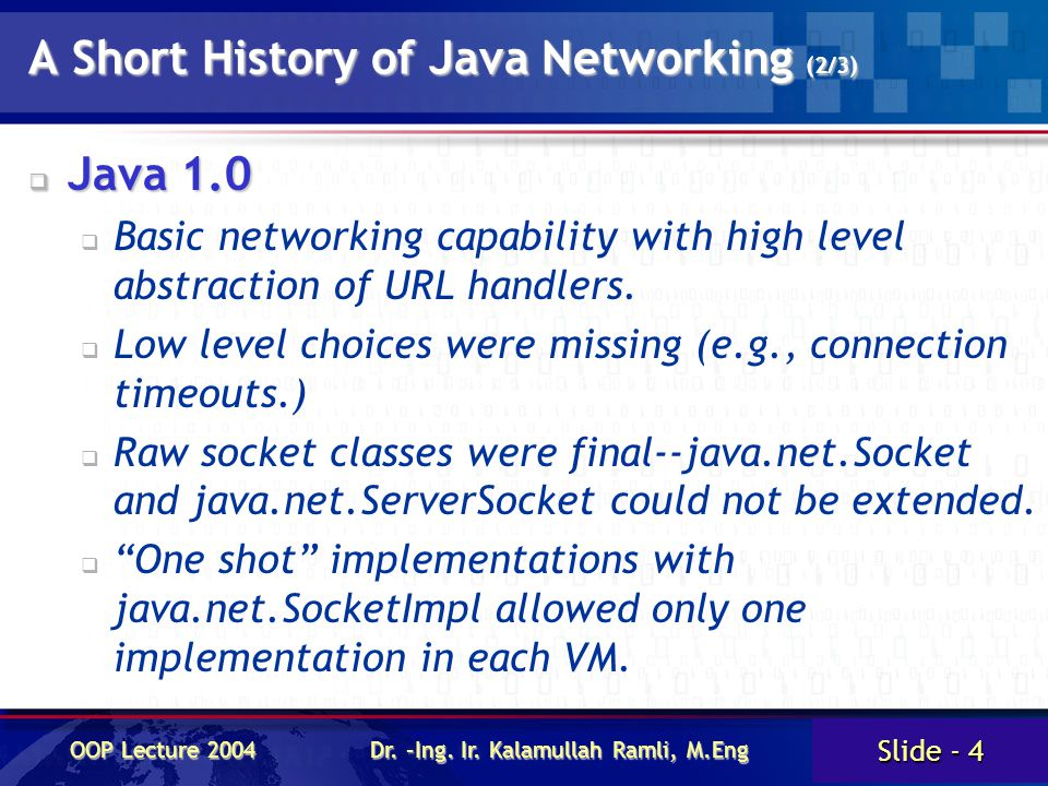 Slide - 4 OOP Lecture 2004 Dr. –Ing. Ir. Kalamullah Ramli, M.Eng A Short History of Java Networking (2/3)  Java 1.0  Basic networking capability wit