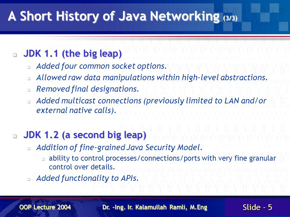 Slide - 5 OOP Lecture 2004 Dr. –Ing. Ir. Kalamullah Ramli, M.Eng A Short History of Java Networking (3/3)  JDK 1.1 (the big leap)  Added four common