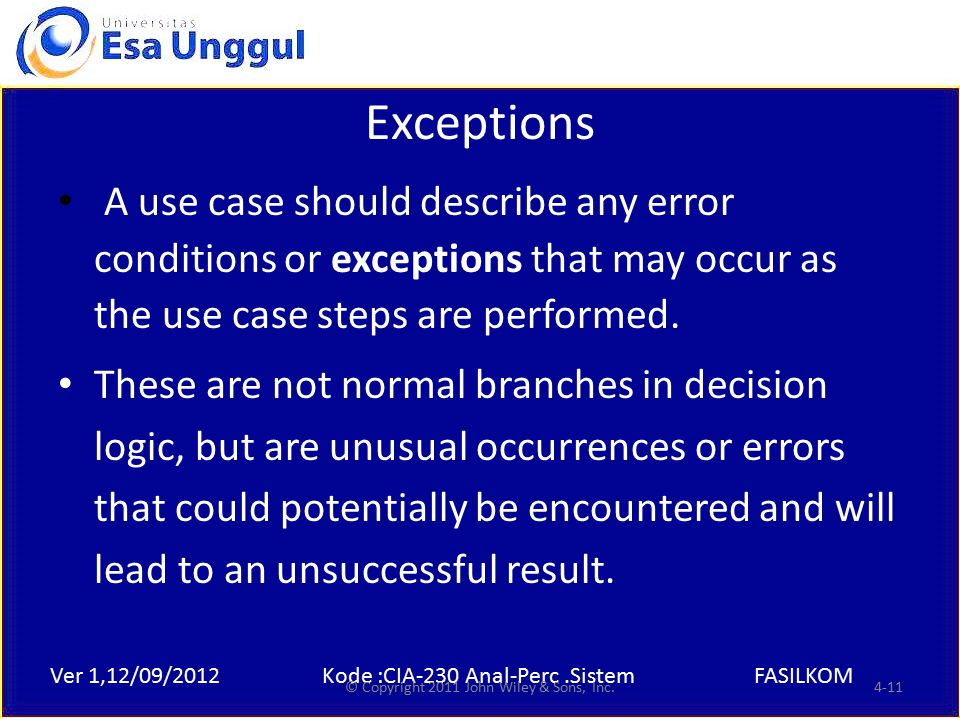Ver 1,12/09/2012Kode :CIA-230 Anal-Perc.SistemFASILKOM Exceptions A use case should describe any error conditions or exceptions that may occur as the use case steps are performed.