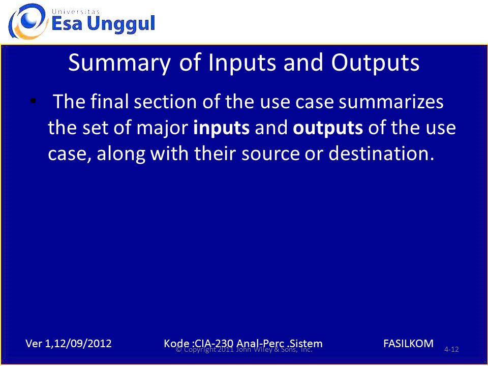 Ver 1,12/09/2012Kode :CIA-230 Anal-Perc.SistemFASILKOM Summary of Inputs and Outputs The final section of the use case summarizes the set of major inputs and outputs of the use case, along with their source or destination.