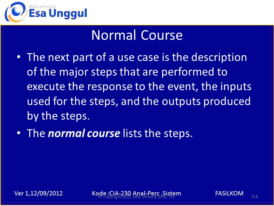 Ver 1,12/09/2012Kode :CIA-230 Anal-Perc.SistemFASILKOM Normal Course The next part of a use case is the description of the major steps that are performed to execute the response to the event, the inputs used for the steps, and the outputs produced by the steps.