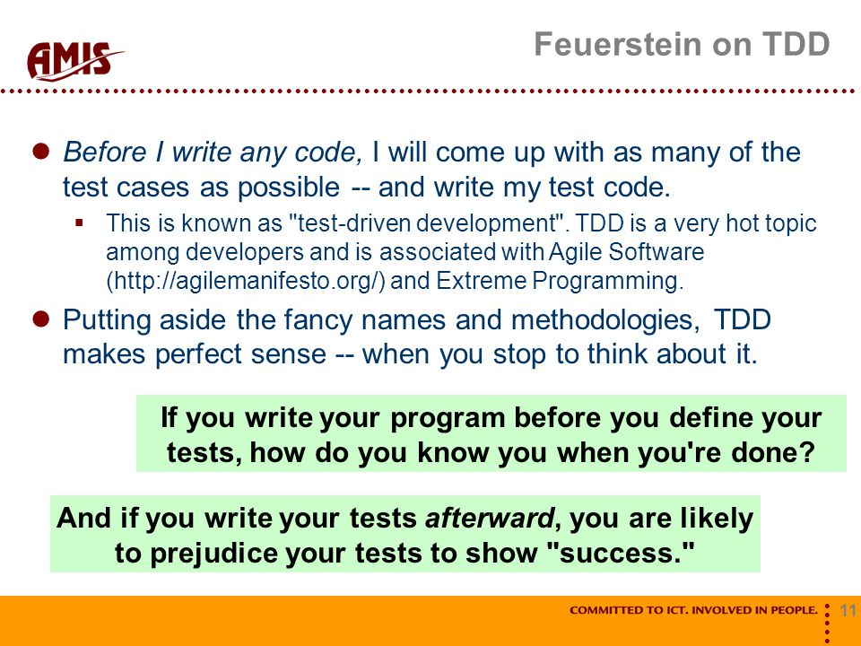 11 Feuerstein on TDD If you write your program before you define your tests, how do you know you when you're done? And if you write your tests afterwa