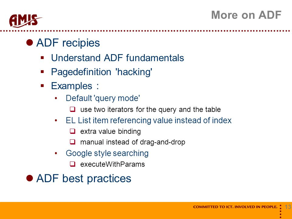 13 More on ADF ADF recipies  Understand ADF fundamentals  Pagedefinition hacking  Examples : Default query mode  use two iterators for the query and the table EL List item referencing value instead of index  extra value binding  manual instead of drag-and-drop Google style searching  executeWithParams ADF best practices