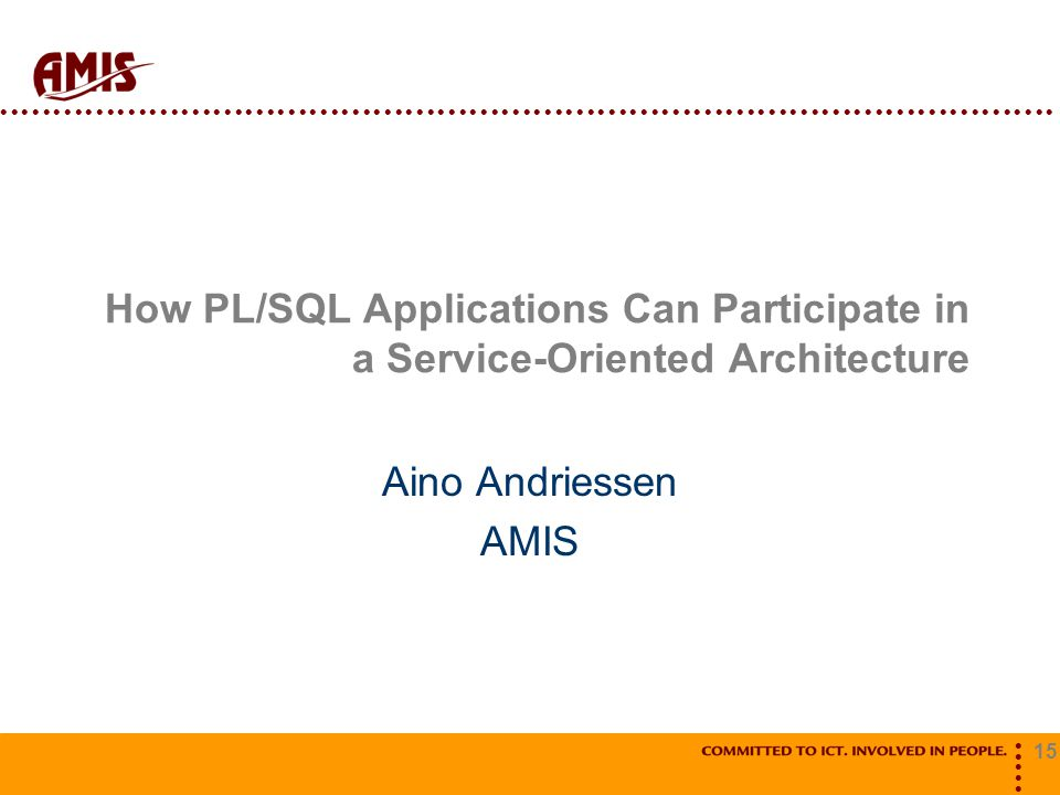 15 How PL/SQL Applications Can Participate in a Service-Oriented Architecture Aino Andriessen AMIS