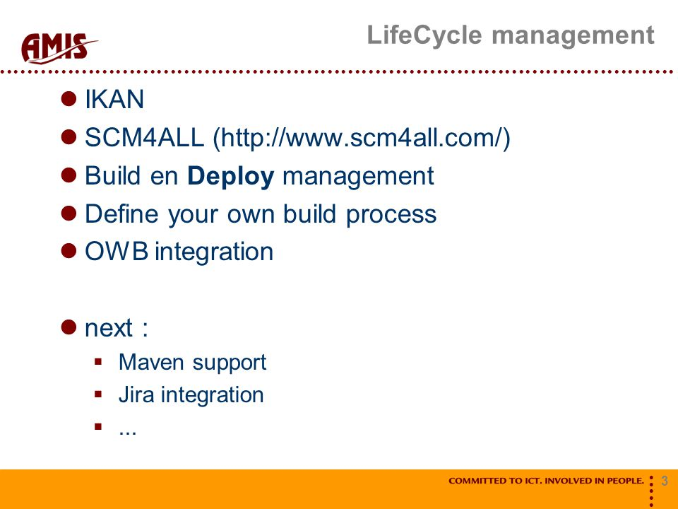 3 LifeCycle management IKAN SCM4ALL (http://www.scm4all.com/) Build en Deploy management Define your own build process OWB integration next :  Maven support  Jira integration ...