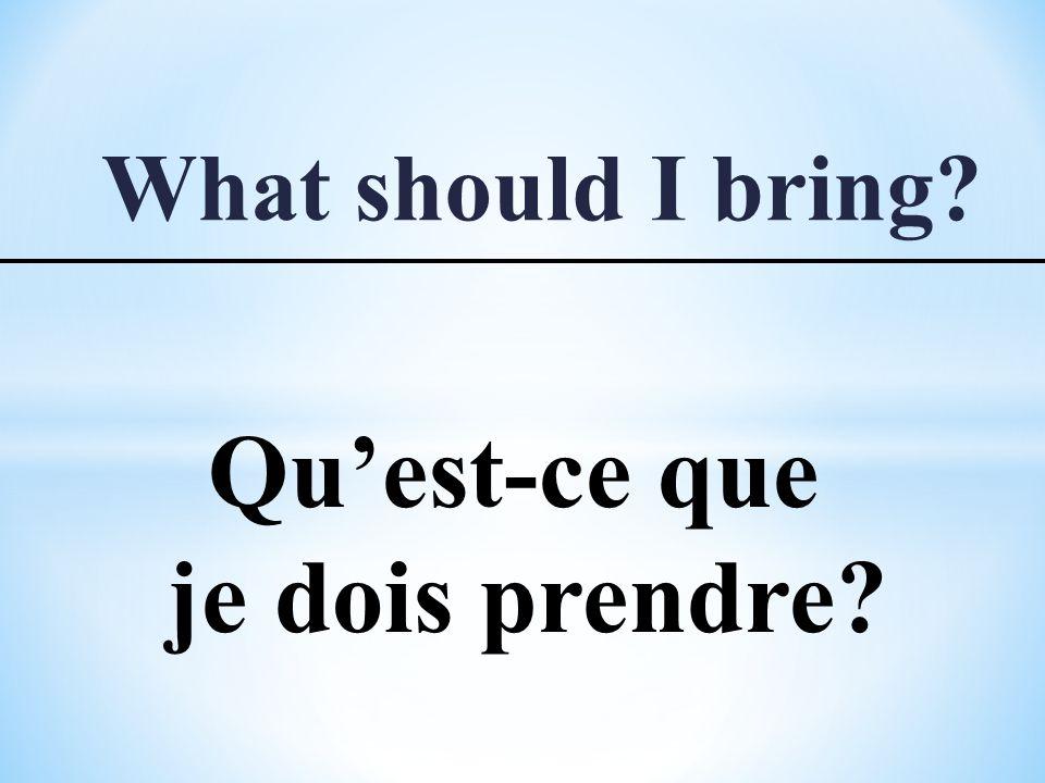 What should I bring Qu'est-ce que je dois prendre