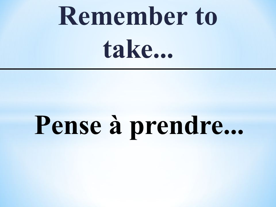 Remember to take... Pense à prendre...