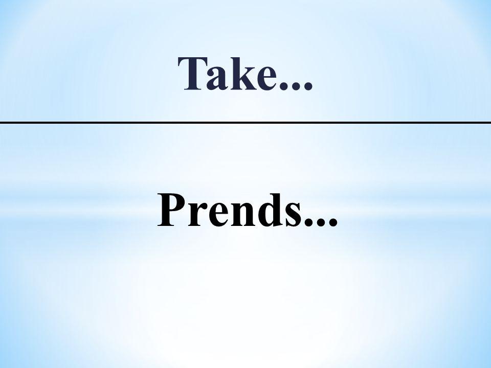Take... Prends...