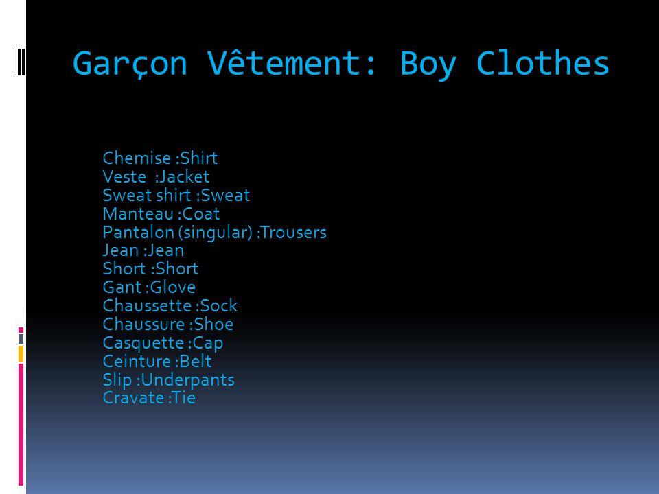 Garçon Vêtement: Boy Clothes Chemise :Shirt Veste :Jacket Sweat shirt :Sweat Manteau :Coat Pantalon (singular) :Trousers Jean :Jean Short :Short Gant :Glove Chaussette :Sock Chaussure :Shoe Casquette :Cap Ceinture :Belt Slip :Underpants Cravate :Tie