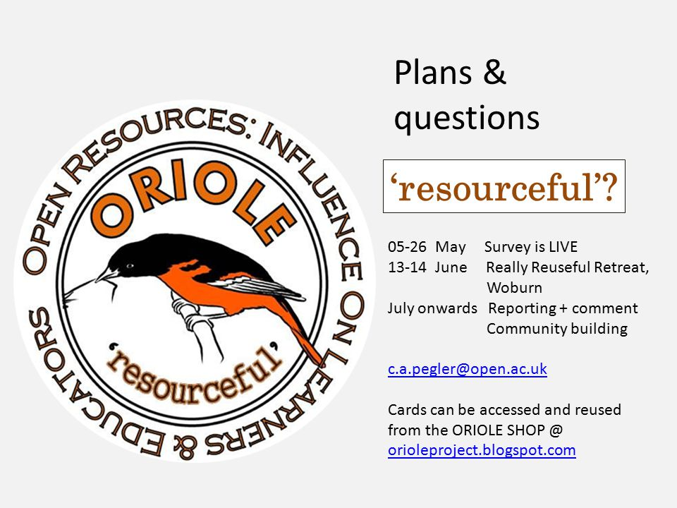 Plans & questions 05-26 May Survey is LIVE 13-14 June Really Reuseful Retreat, Woburn July onwards Reporting + comment Community building c.a.pegler@open.ac.uk Cards can be accessed and reused from the ORIOLE SHOP @ orioleproject.blogspot.com orioleproject.blogspot.com 'resourceful'