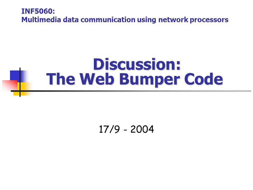 Discussion: The Web Bumper Code Discussion: The Web Bumper Code 17/9 - 2004 INF5060: Multimedia data communication using network processors