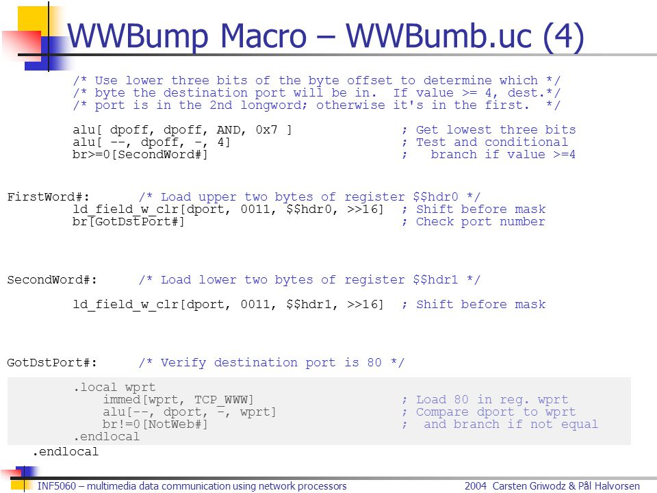 2004 Carsten Griwodz & Pål HalvorsenINF5060 – multimedia data communication using network processors WWBump Macro – WWBumb.uc (4) /* Use lower three bits of the byte offset to determine which */ /* byte the destination port will be in.