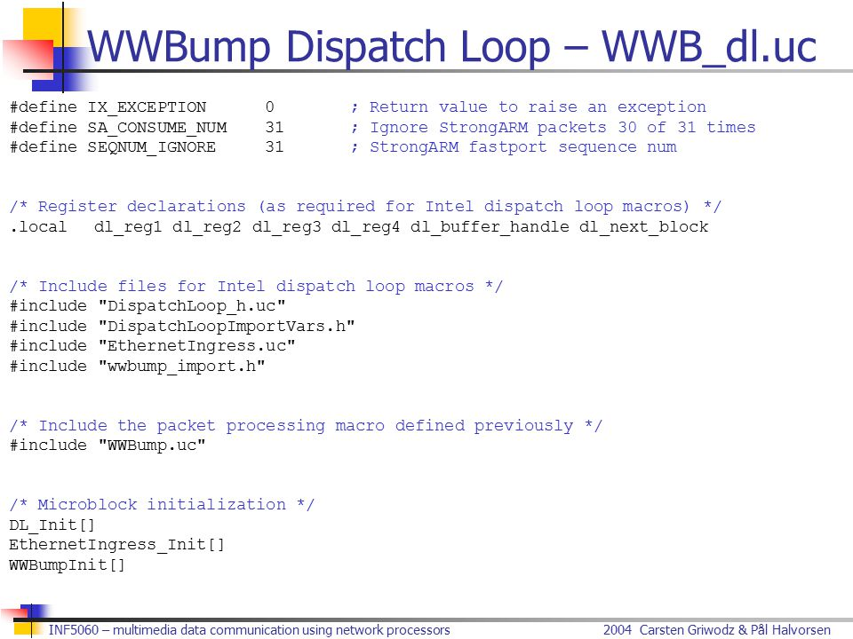 2004 Carsten Griwodz & Pål HalvorsenINF5060 – multimedia data communication using network processors WWBump Dispatch Loop – WWB_dl.uc #define IX_EXCEPTION0; Return value to raise an exception #define SA_CONSUME_NUM31; Ignore StrongARM packets 30 of 31 times #define SEQNUM_IGNORE31; StrongARM fastport sequence num /* Register declarations (as required for Intel dispatch loop macros) */.local dl_reg1 dl_reg2 dl_reg3 dl_reg4 dl_buffer_handle dl_next_block /* Include files for Intel dispatch loop macros */ #include DispatchLoop_h.uc #include DispatchLoopImportVars.h #include EthernetIngress.uc #include wwbump_import.h /* Include the packet processing macro defined previously */ #include WWBump.uc /* Microblock initialization */ DL_Init[] EthernetIngress_Init[] WWBumpInit[]