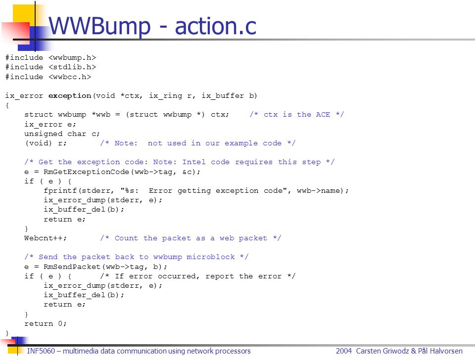 2004 Carsten Griwodz & Pål HalvorsenINF5060 – multimedia data communication using network processors WWBump - action.c #include ix_error exception(void *ctx, ix_ring r, ix_buffer b) { struct wwbump *wwb = (struct wwbump *) ctx; /* ctx is the ACE */ ix_error e; unsigned char c; (void) r;/* Note: not used in our example code */ /* Get the exception code: Note: Intel code requires this step */ e = RmGetExceptionCode(wwb->tag, &c); if ( e ) { fprintf(stderr, %s: Error getting exception code , wwb->name); ix_error_dump(stderr, e); ix_buffer_del(b); return e; } Webcnt++;/* Count the packet as a web packet */ /* Send the packet back to wwbump microblock */ e = RmSendPacket(wwb->tag, b); if ( e ) {/* If error occurred, report the error */ ix_error_dump(stderr, e); ix_buffer_del(b); return e; } return 0; }