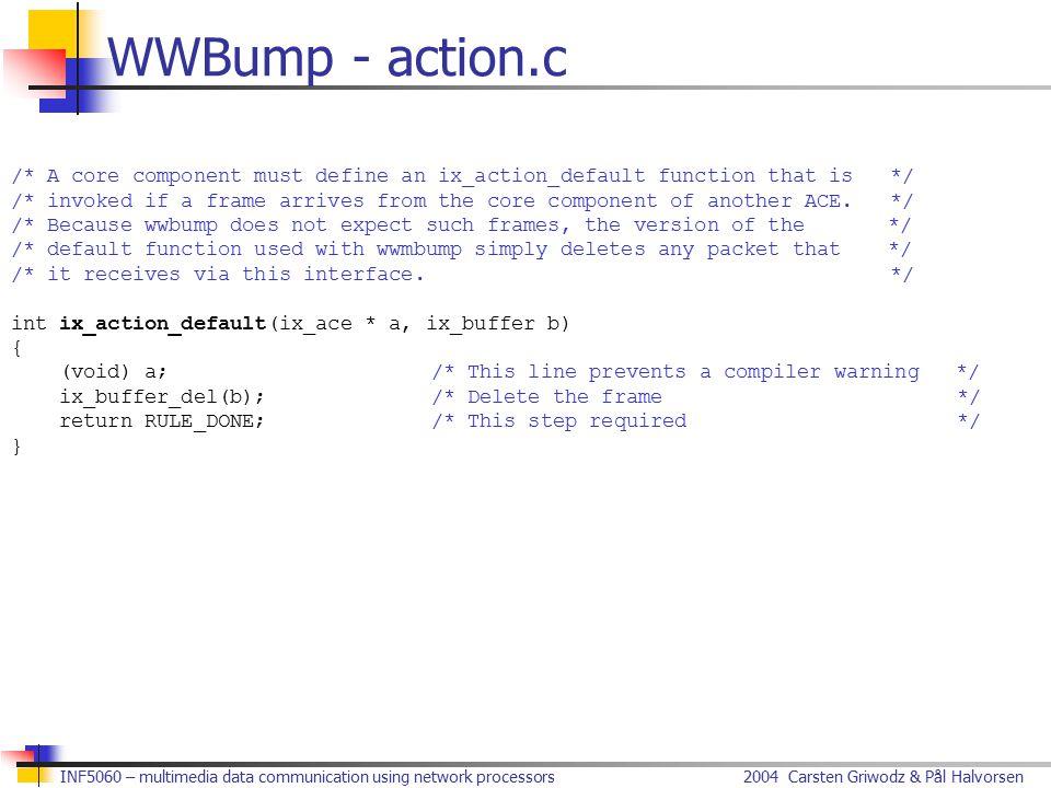 2004 Carsten Griwodz & Pål HalvorsenINF5060 – multimedia data communication using network processors WWBump - action.c /* A core component must define