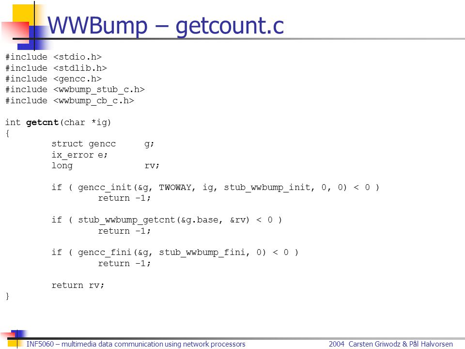 2004 Carsten Griwodz & Pål HalvorsenINF5060 – multimedia data communication using network processors WWBump – getcount.c #include int getcnt(char *ig) { struct genccg; ix_errore; longrv; if ( gencc_init(&g, TWOWAY, ig, stub_wwbump_init, 0, 0) < 0 ) return -1; if ( stub_wwbump_getcnt(&g.base, &rv) < 0 ) return -1; if ( gencc_fini(&g, stub_wwbump_fini, 0) < 0 ) return -1; return rv; }