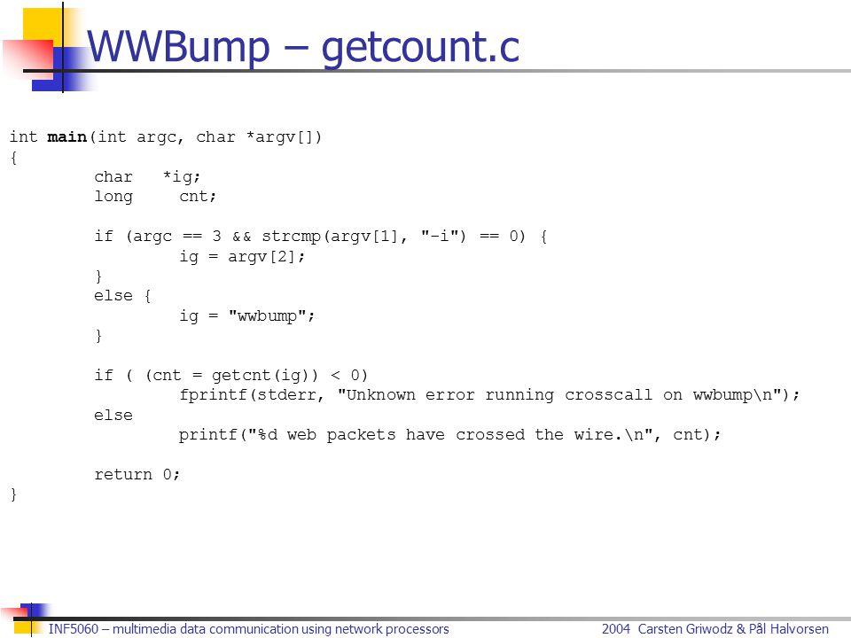 2004 Carsten Griwodz & Pål HalvorsenINF5060 – multimedia data communication using network processors WWBump – getcount.c int main(int argc, char *argv[]) { char *ig; longcnt; if (argc == 3 && strcmp(argv[1], -i ) == 0) { ig = argv[2]; } else { ig = wwbump ; } if ( (cnt = getcnt(ig)) < 0) fprintf(stderr, Unknown error running crosscall on wwbump\n ); else printf( %d web packets have crossed the wire.\n , cnt); return 0; }