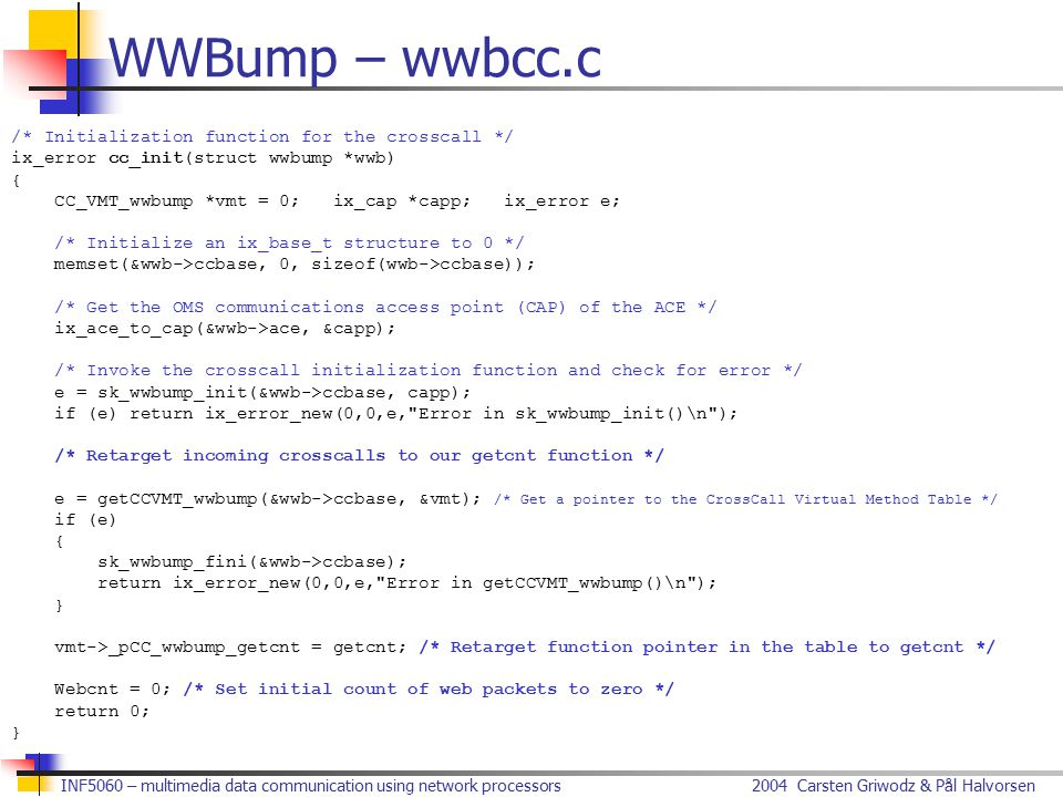 2004 Carsten Griwodz & Pål HalvorsenINF5060 – multimedia data communication using network processors WWBump – wwbcc.c /* Initialization function for the crosscall */ ix_error cc_init(struct wwbump *wwb) { CC_VMT_wwbump *vmt = 0; ix_cap *capp; ix_error e; /* Initialize an ix_base_t structure to 0 */ memset(&wwb->ccbase, 0, sizeof(wwb->ccbase)); /* Get the OMS communications access point (CAP) of the ACE */ ix_ace_to_cap(&wwb->ace, &capp); /* Invoke the crosscall initialization function and check for error */ e = sk_wwbump_init(&wwb->ccbase, capp); if (e) return ix_error_new(0,0,e, Error in sk_wwbump_init()\n ); /* Retarget incoming crosscalls to our getcnt function */ e = getCCVMT_wwbump(&wwb->ccbase, &vmt); /* Get a pointer to the CrossCall Virtual Method Table */ if (e) { sk_wwbump_fini(&wwb->ccbase); return ix_error_new(0,0,e, Error in getCCVMT_wwbump()\n ); } vmt->_pCC_wwbump_getcnt = getcnt; /* Retarget function pointer in the table to getcnt */ Webcnt = 0; /* Set initial count of web packets to zero */ return 0; }