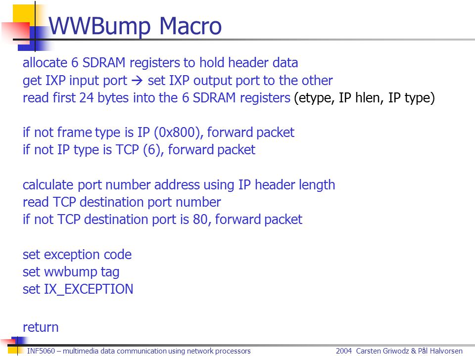 2004 Carsten Griwodz & Pål HalvorsenINF5060 – multimedia data communication using network processors WWBump Macro allocate 6 SDRAM registers to hold header data get IXP input port  set IXP output port to the other read first 24 bytes into the 6 SDRAM registers (etype, IP hlen, IP type) if not frame type is IP (0x800), forward packet if not IP type is TCP (6), forward packet calculate port number address using IP header length read TCP destination port number if not TCP destination port is 80, forward packet set exception code set wwbump tag set IX_EXCEPTION return