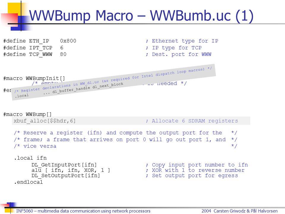2004 Carsten Griwodz & Pål HalvorsenINF5060 – multimedia data communication using network processors WWBump Macro – WWBumb.uc (1) #define ETH_IP0x800; Ethernet type for IP #define IPT_TCP6; IP type for TCP #define TCP_WWW80; Dest.