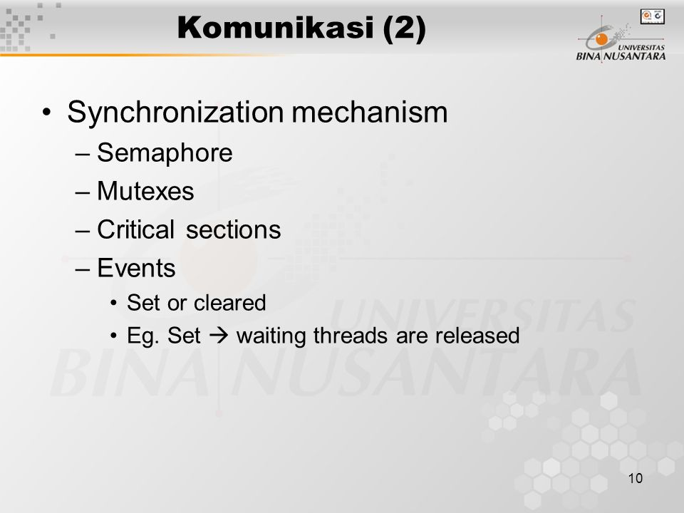 10 Komunikasi (2) Synchronization mechanism –Semaphore –Mutexes –Critical sections –Events Set or cleared Eg.
