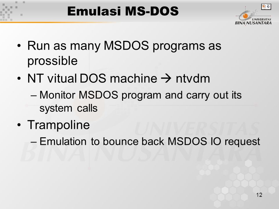 12 Emulasi MS-DOS Run as many MSDOS programs as prossible NT vitual DOS machine  ntvdm –Monitor MSDOS program and carry out its system calls Trampoline –Emulation to bounce back MSDOS IO request